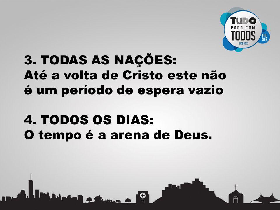 3. TODAS AS NAÇÕES: Até a volta de Cristo este não é um período de espera vazio 4. TODOS OS DIAS: O tempo é a arena de Deus.