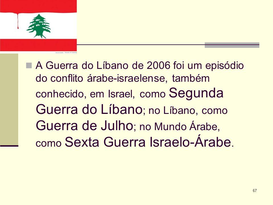 A Guerra do Líbano de 2006 foi um episódio do conflito árabe-israelense, também conhecido, em Israel, como Segunda Guerra do Líbano ; no Líbano, como Guerra de Julho ; no Mundo Árabe, como Sexta Guerra Israelo-Árabe.
