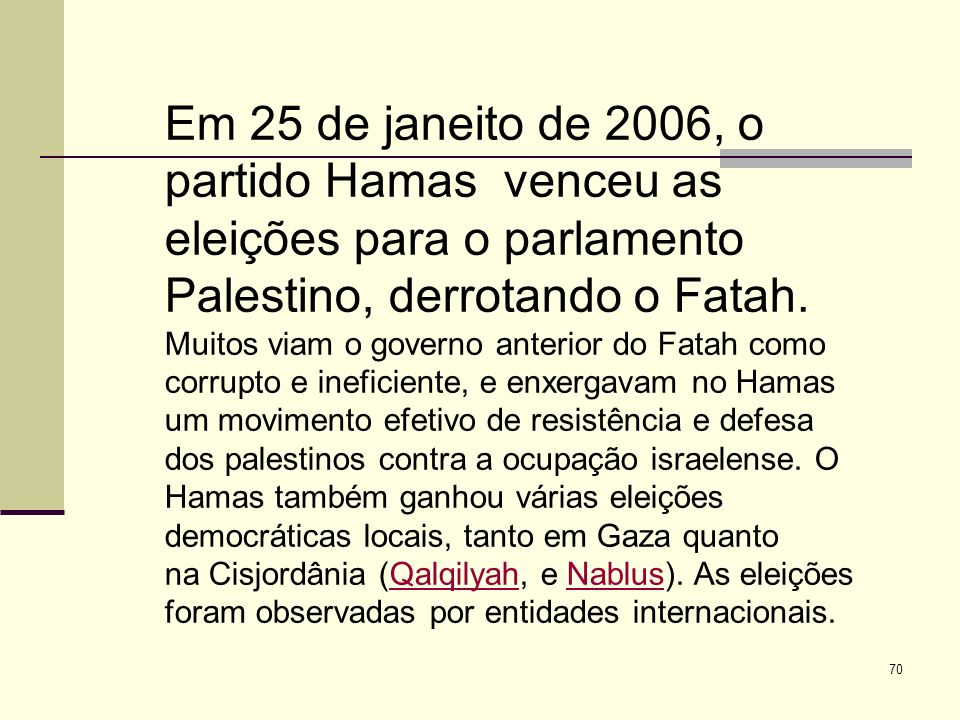 70 Em 25 de janeito de 2006, o partido Hamas venceu as eleições para o parlamento Palestino, derrotando o Fatah.