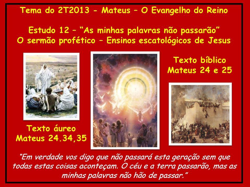 Tema do 2T2013 - Mateus – O Evangelho do Reino Estudo 12 – As minhas palavras não passarão O sermão profético – Ensinos escatológicos de Jesus Texto b