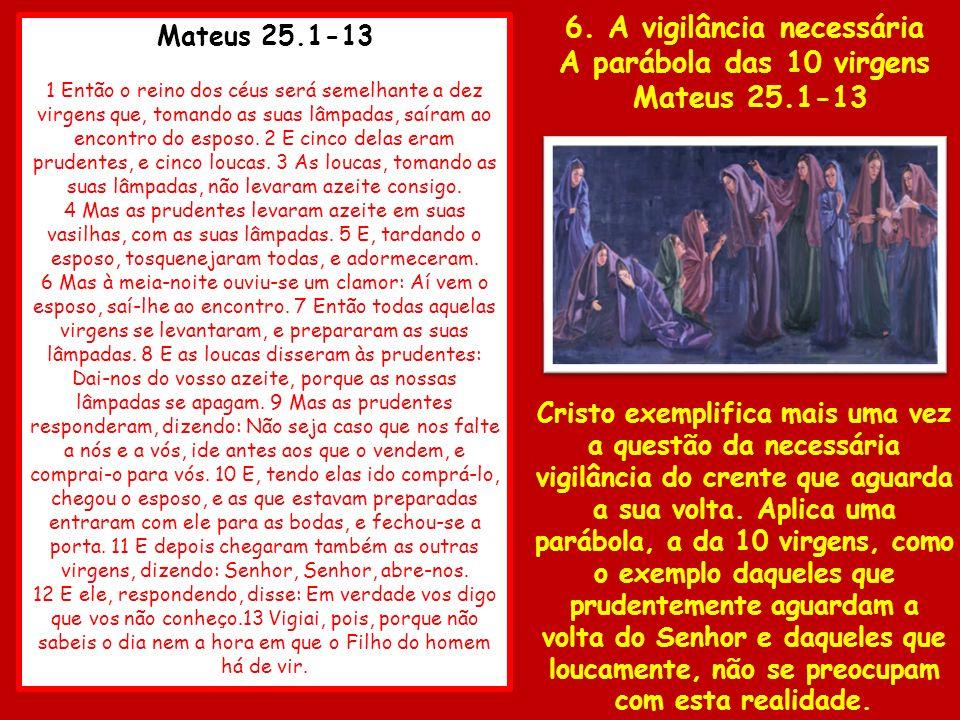Mateus 25.1-13 1 Então o reino dos céus será semelhante a dez virgens que, tomando as suas lâmpadas, saíram ao encontro do esposo. 2 E cinco delas era