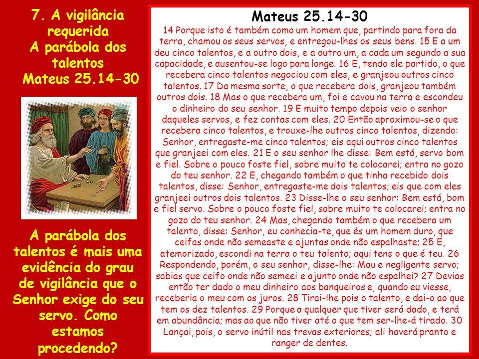 Mateus 25.14-30 14 Porque isto é também como um homem que, partindo para fora da terra, chamou os seus servos, e entregou-lhes os seus bens. 15 E a um