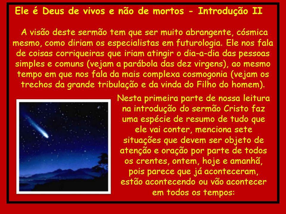 Ele é Deus de vivos e não de mortos - Introdução II A visão deste sermão tem que ser muito abrangente, cósmica mesmo, como diriam os especialistas em