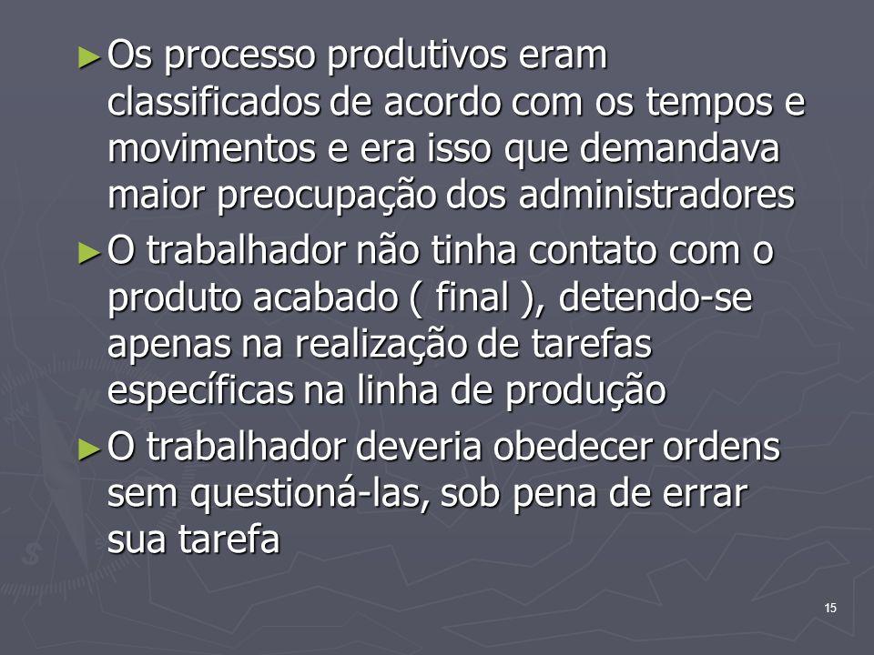 15 Os processo produtivos eram classificados de acordo com os tempos e movimentos e era isso que demandava maior preocupação dos administradores Os pr