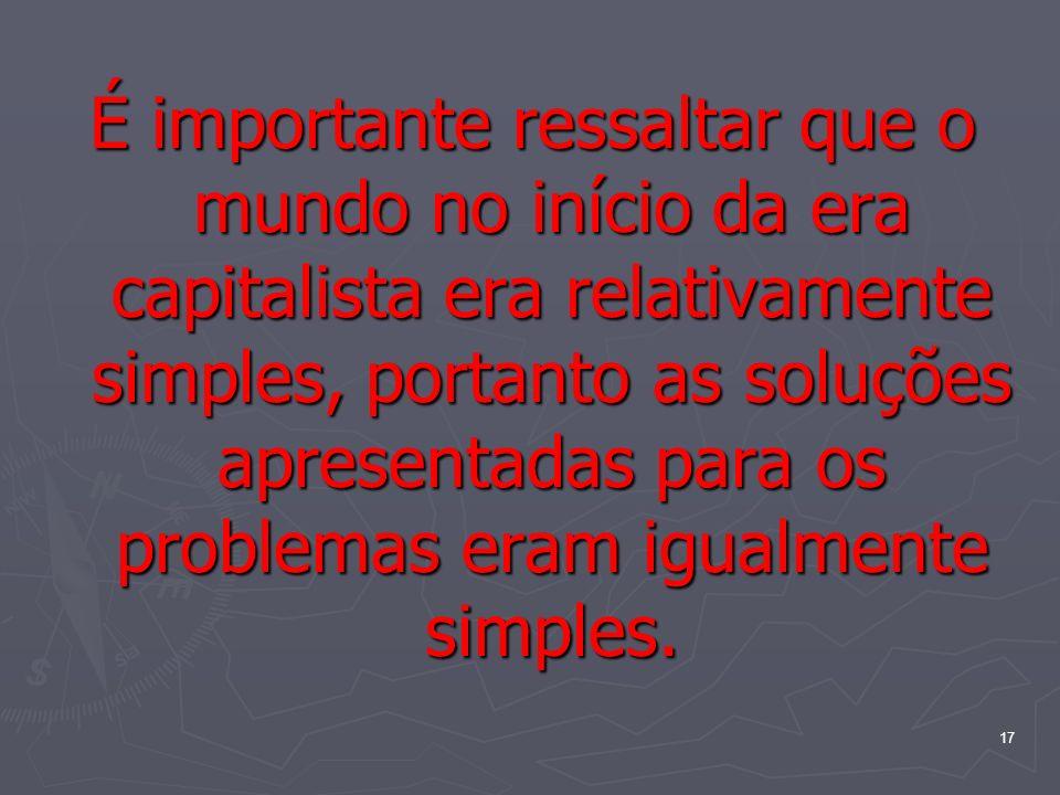 17 É importante ressaltar que o mundo no início da era capitalista era relativamente simples, portanto as soluções apresentadas para os problemas eram