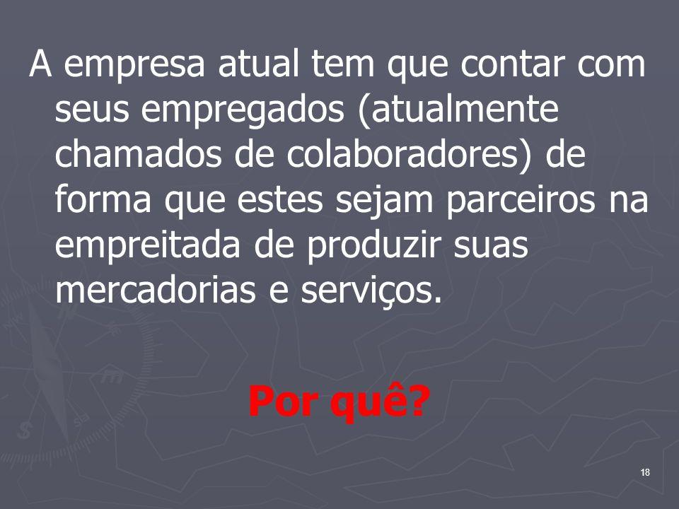 18 A empresa atual tem que contar com seus empregados (atualmente chamados de colaboradores) de forma que estes sejam parceiros na empreitada de produ