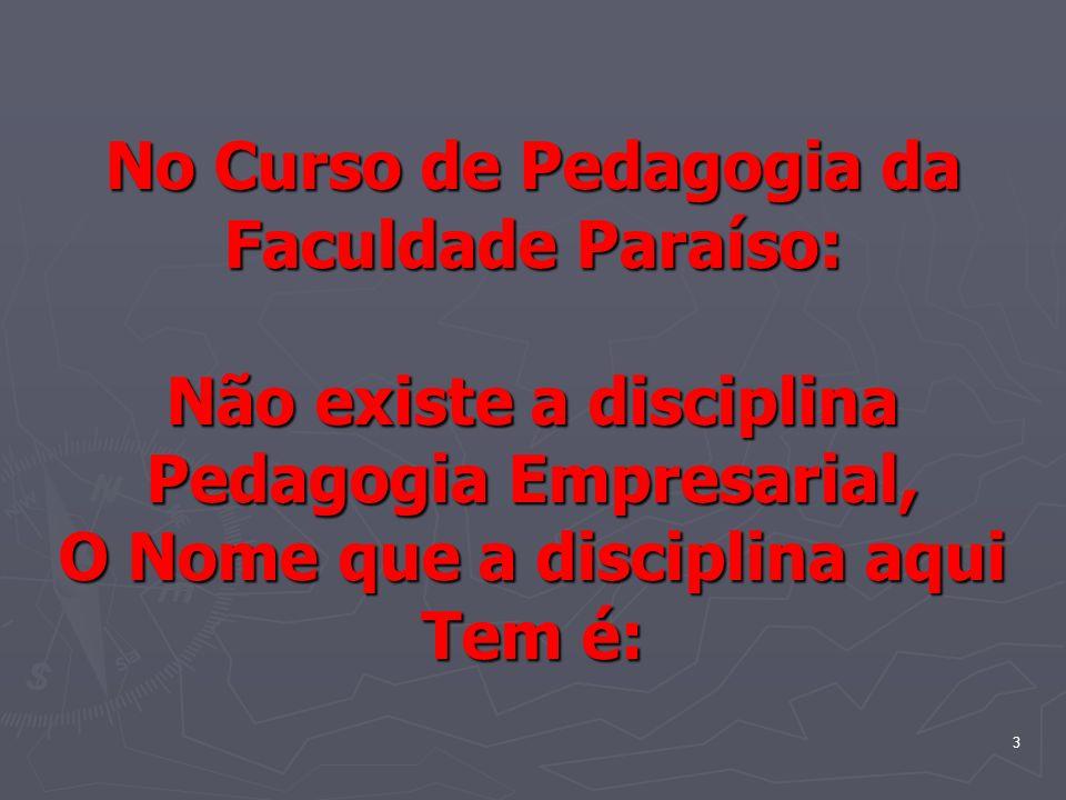 3 No Curso de Pedagogia da Faculdade Paraíso: Não existe a disciplina Pedagogia Empresarial, O Nome que a disciplina aqui Tem é: