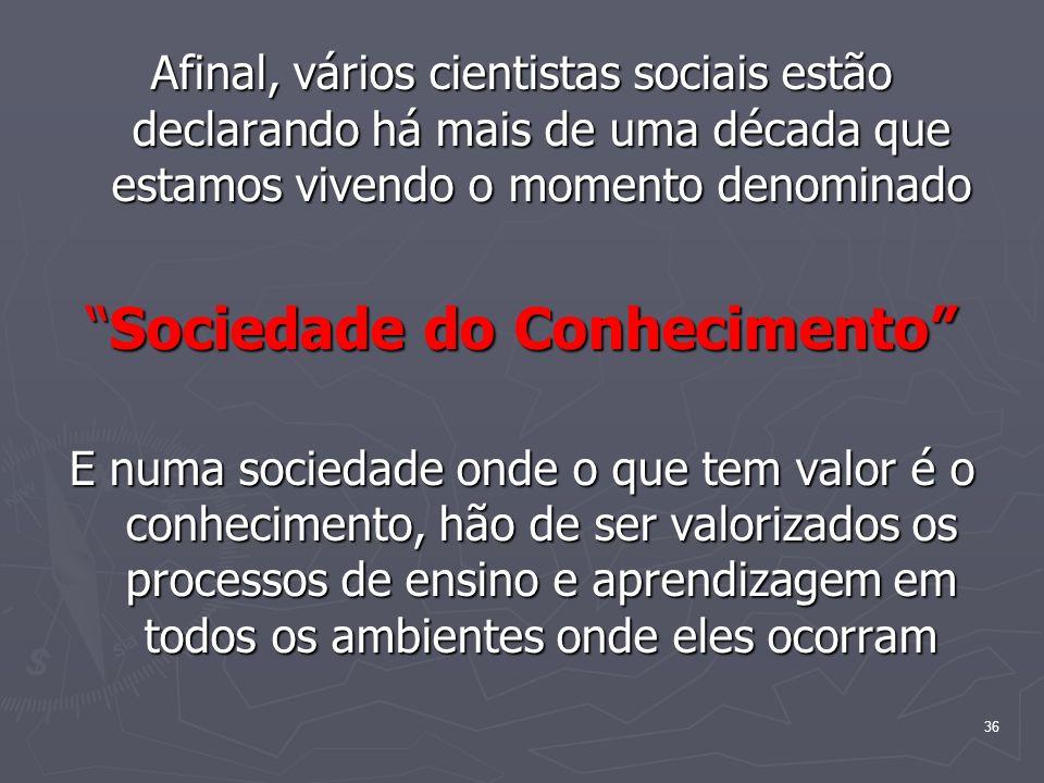 36 Afinal, vários cientistas sociais estão declarando há mais de uma década que estamos vivendo o momento denominado Sociedade do ConhecimentoSociedad