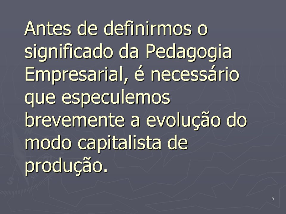 5 Antes de definirmos o significado da Pedagogia Empresarial, é necessário que especulemos brevemente a evolução do modo capitalista de produção.