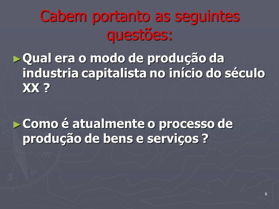 6 Cabem portanto as seguintes questões: Qual era o modo de produção da industria capitalista no início do século XX ? Qual era o modo de produção da i