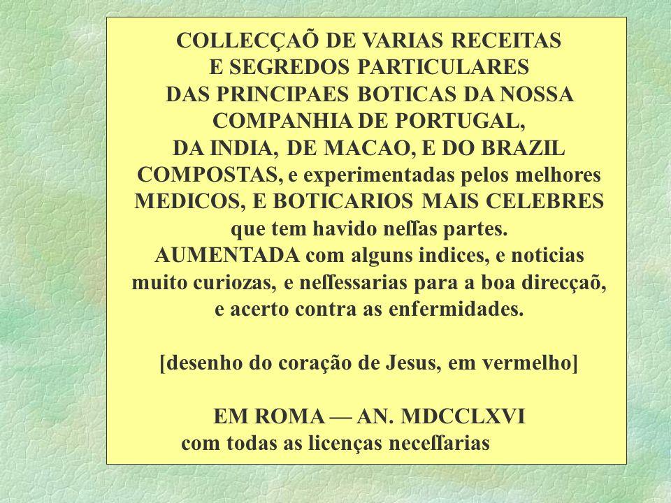 COLLECÇAÕ DE VARIAS RECEITAS E SEGREDOS PARTICULARES DAS PRINCIPAES BOTICAS DA NOSSA COMPANHIA DE PORTUGAL, DA INDIA, DE MACAO, E DO BRAZIL COMPOSTAS,