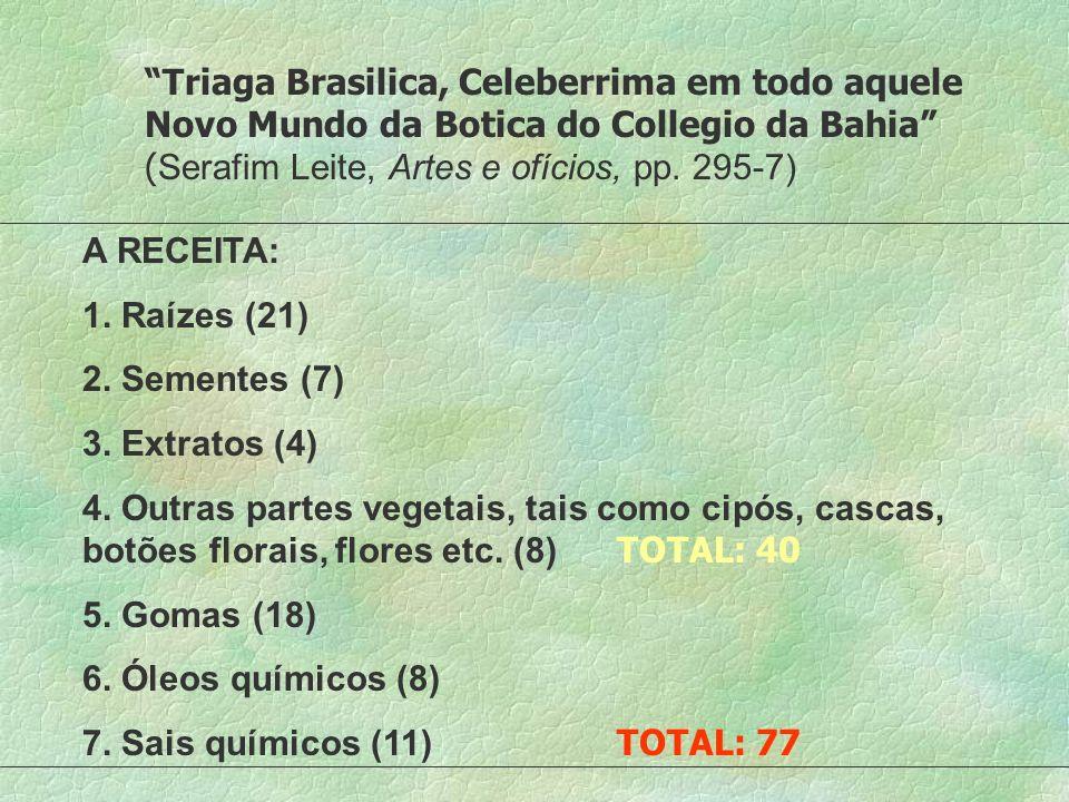 Triaga Brasilica, Celeberrima em todo aquele Novo Mundo da Botica do Collegio da Bahia ( Serafim Leite, Artes e ofícios, pp. 295-7) A RECEITA: 1. Raíz