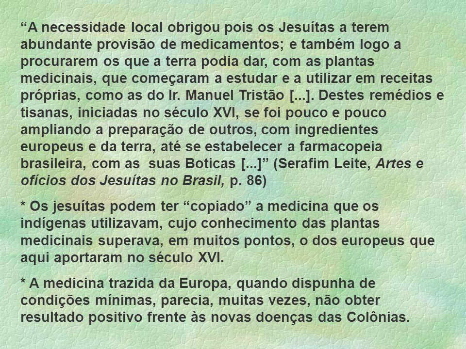 A necessidade local obrigou pois os Jesuítas a terem abundante provisão de medicamentos; e também logo a procurarem os que a terra podia dar, com as p
