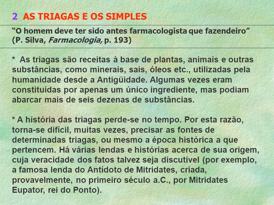 2 AS TRIAGAS E OS SIMPLES O homem deve ter sido antes farmacologista que fazendeiro (P. Silva, Farmacologia, p. 193) * As triagas são receitas à base