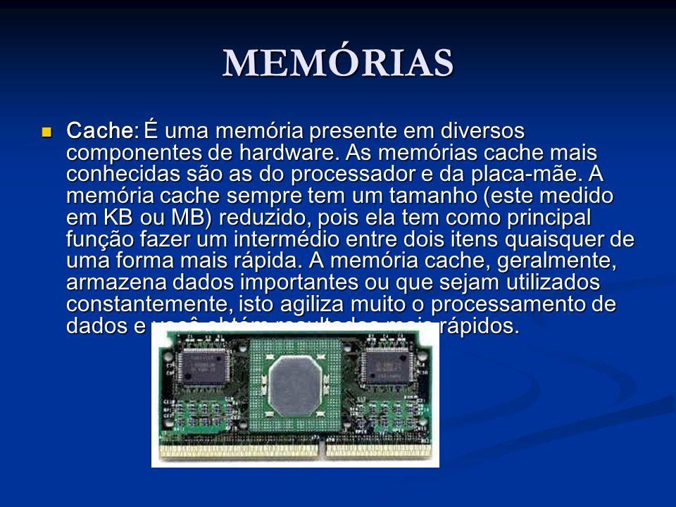 MEMÓRIAS Cache: É uma memória presente em diversos componentes de hardware. As memórias cache mais conhecidas são as do processador e da placa-mãe. A