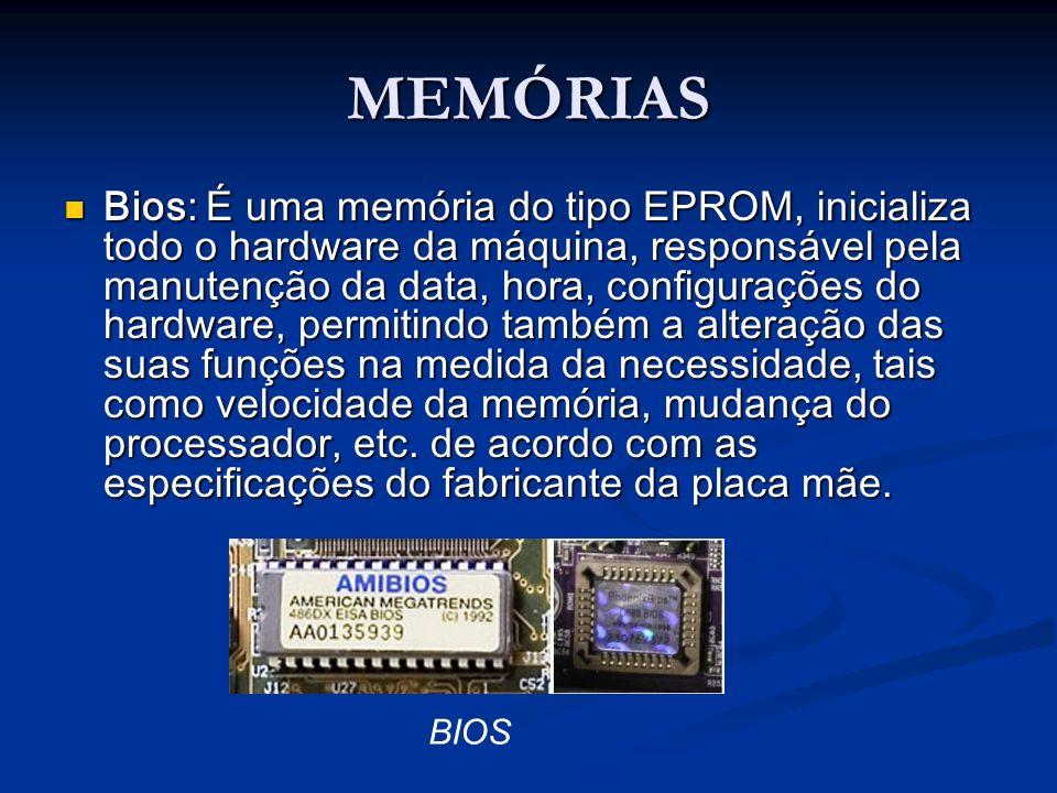 MEMÓRIAS BIOS Bios: É uma memória do tipo EPROM, inicializa todo o hardware da máquina, responsável pela manutenção da data, hora, configurações do ha