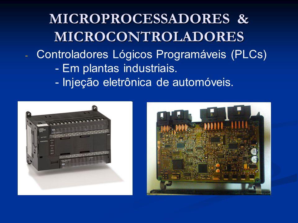MICROPROCESSADORES & MICROCONTROLADORES - - Controladores Lógicos Programáveis (PLCs) - Em plantas industriais. - Injeção eletrônica de automóveis.