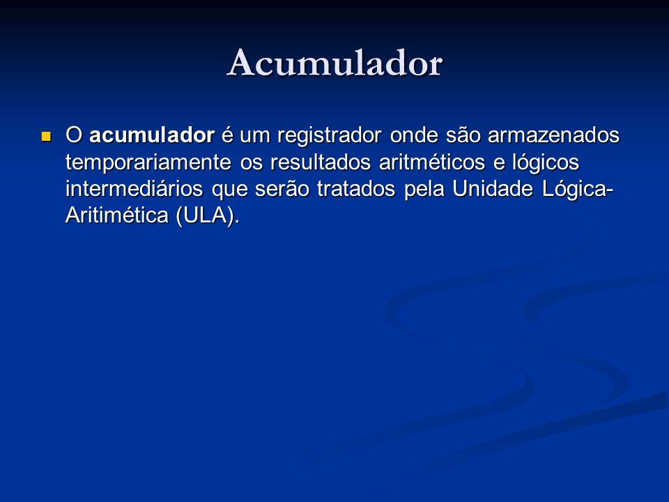 Acumulador O acumulador é um registrador onde são armazenados temporariamente os resultados aritméticos e lógicos intermediários que serão tratados pe