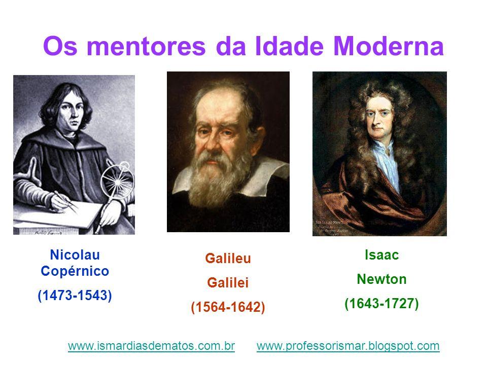 Os mentores da Idade Moderna Nicolau Copérnico (1473-1543) Galileu Galilei (1564-1642) Isaac Newton (1643-1727) www.ismardiasdematos.com.brwww.ismardi