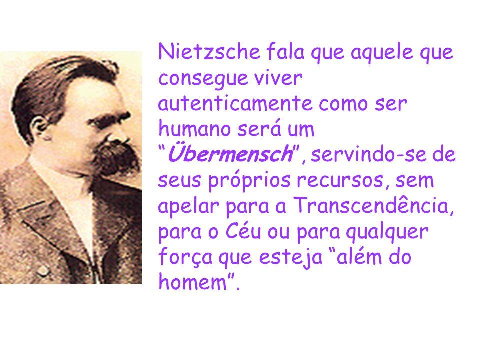 Nietzsche fala que aquele que consegue viver autenticamente como ser humano será umÜbermensch, servindo-se de seus próprios recursos, sem apelar para