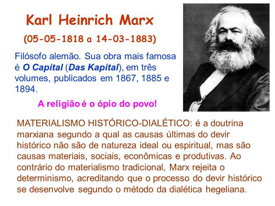 Karl Heinrich Marx (05-05-1818 a 14-03-1883) Filósofo alemão. Sua obra mais famosa é O Capital (Das Kapital), em três volumes, publicados em 1867, 188