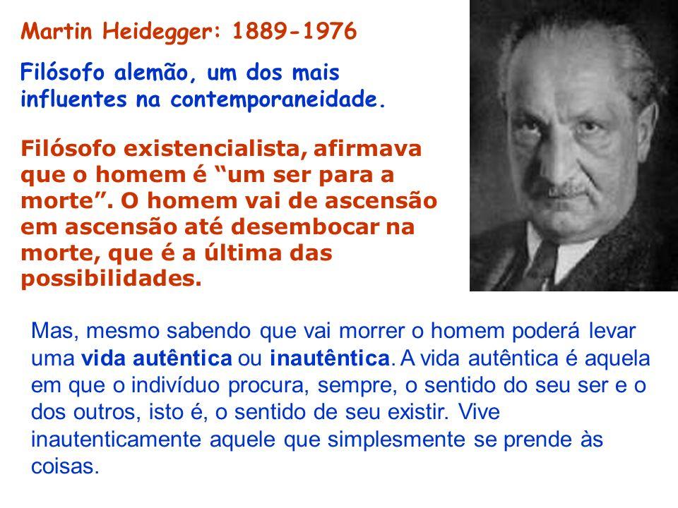 Martin Heidegger: 1889-1976 Filósofo alemão, um dos mais influentes na contemporaneidade. Filósofo existencialista, afirmava que o homem é um ser para