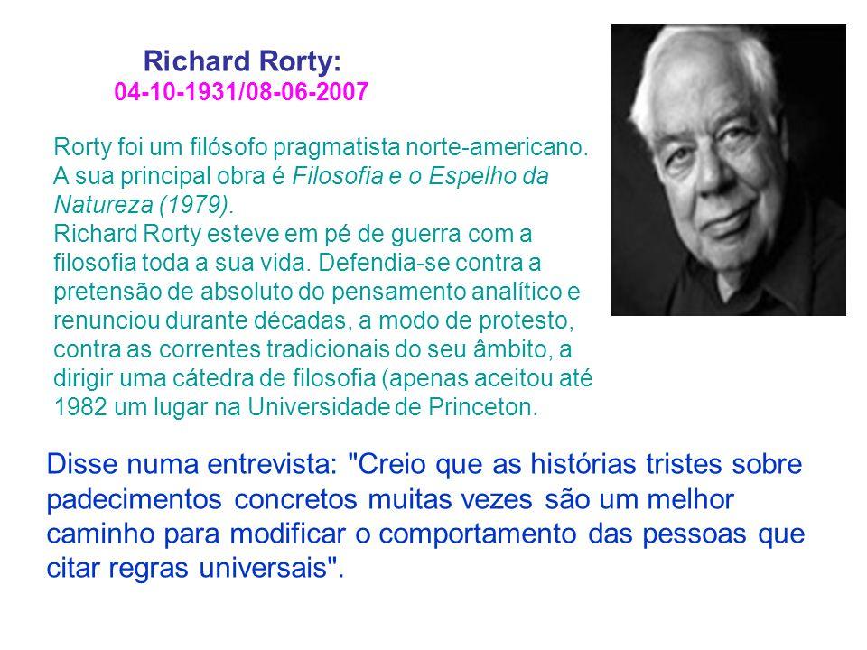 Rorty foi um filósofo pragmatista norte-americano. A sua principal obra é Filosofia e o Espelho da Natureza (1979). Richard Rorty esteve em pé de guer