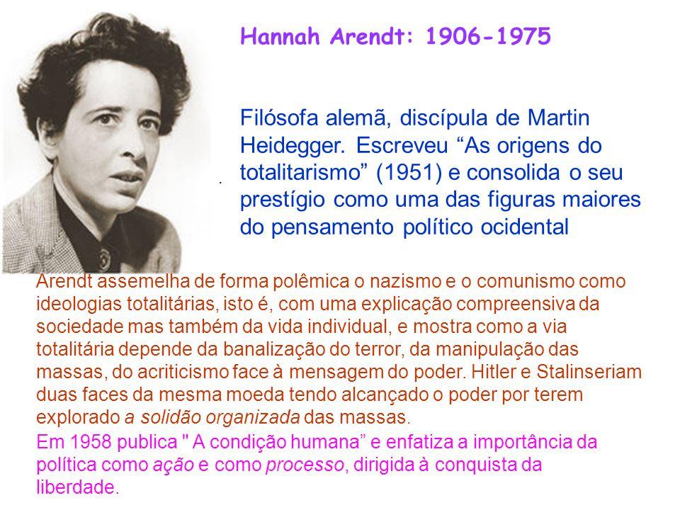 Hannah Arendt: 1906-1975 Filósofa alemã, discípula de Martin Heidegger. Escreveu As origens do totalitarismo (1951) e consolida o seu prestígio como u