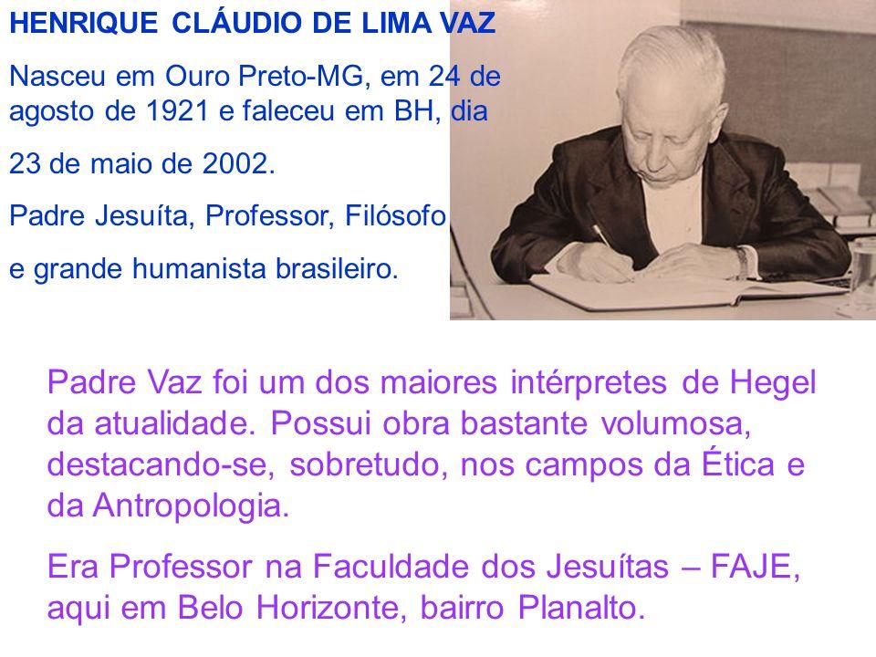 HENRIQUE CLÁUDIO DE LIMA VAZ Nasceu em Ouro Preto-MG, em 24 de agosto de 1921 e faleceu em BH, dia 23 de maio de 2002. Padre Jesuíta, Professor, Filós
