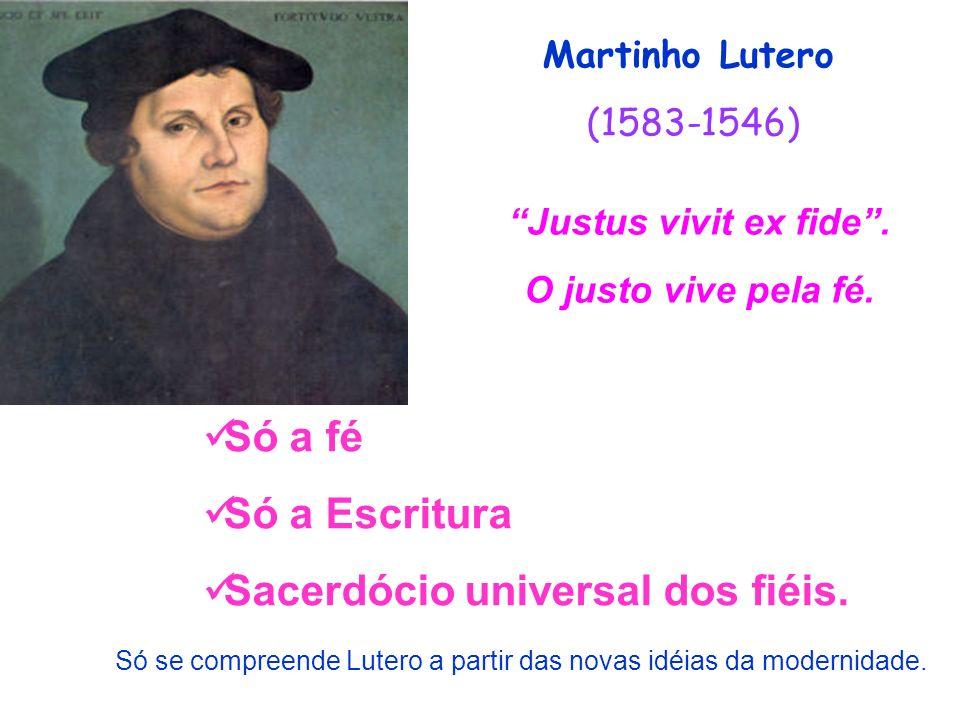 Martinho Lutero (1583-1546) Justus vivit ex fide. O justo vive pela fé. Só a fé Só a Escritura Sacerdócio universal dos fiéis. Só se compreende Lutero