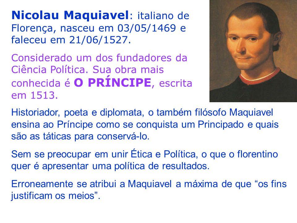 Nicolau Maquiavel : italiano de Florença, nasceu em 03/05/1469 e faleceu em 21/06/1527. Considerado um dos fundadores da Ciência Política. Sua obra ma