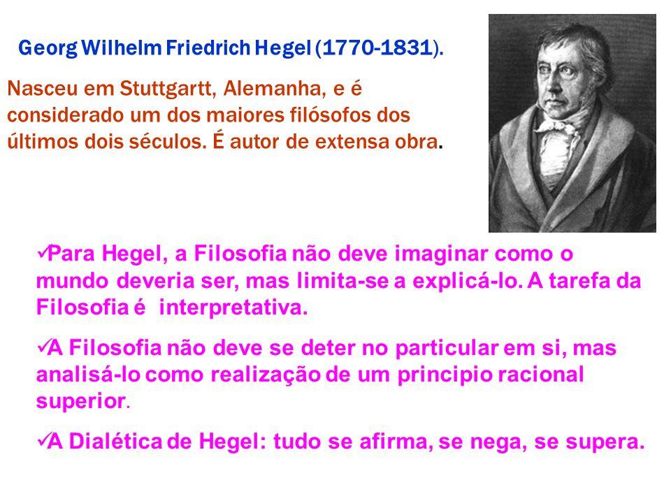 Georg Wilhelm Friedrich Hegel (1770-1831). Nasceu em Stuttgartt, Alemanha, e é considerado um dos maiores filósofos dos últimos dois séculos. É autor