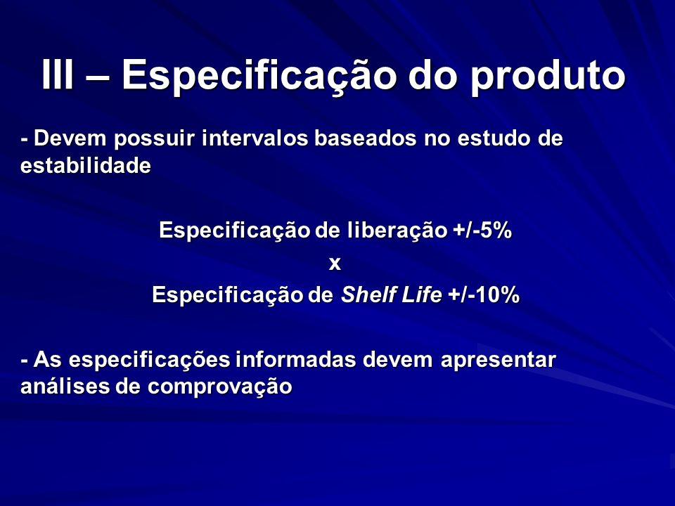 III – Especificação do produto - Devem possuir intervalos baseados no estudo de estabilidade Especificação de liberação +/-5% x Especificação de Shelf