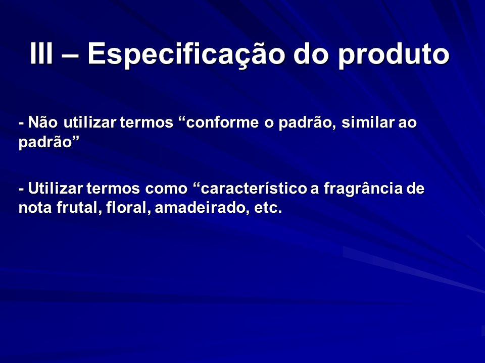 III – Especificação do produto - Não utilizar termos conforme o padrão, similar ao padrão - Utilizar termos como característico a fragrância de nota f