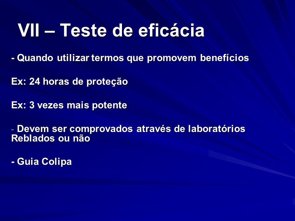 VII – Teste de eficácia - Quando utilizar termos que promovem benefícios Ex: 24 horas de proteção Ex: 3 vezes mais potente - Devem ser comprovados atr