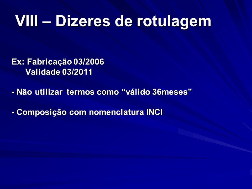 VIII – Dizeres de rotulagem Ex: Fabricação 03/2006 Validade 03/2011 Validade 03/2011 - Não utilizar termos como válido 36meses - Composição com nomenc