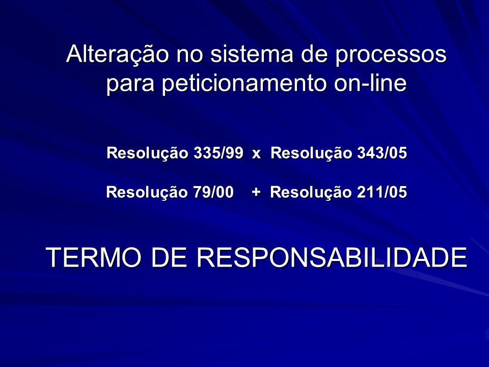 Alteração no sistema de processos para peticionamento on-line Resolução 335/99 x Resolução 343/05 Resolução 79/00 + Resolução 211/05 TERMO DE RESPONSA