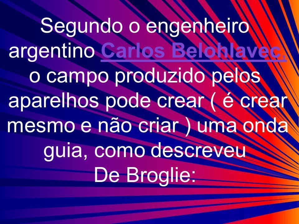 Segundo o engenheiro argentino Carlos Belohlavec, o campo produzido pelos aparelhos pode crear ( é crear mesmo e não criar ) uma onda guia, como descr