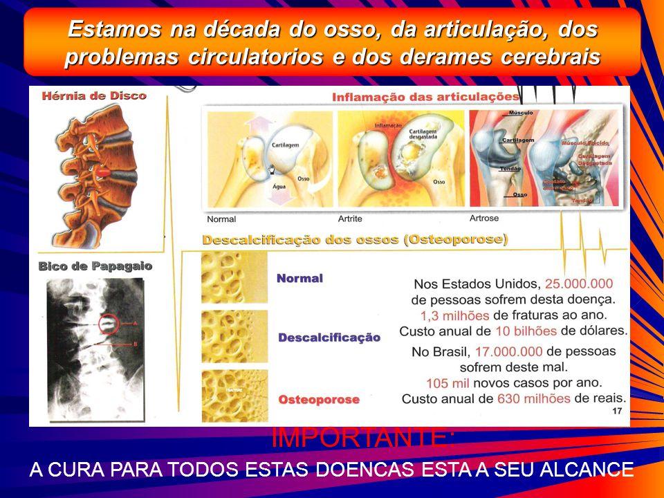 Estamos na década do osso, da articulação, dos problemas circulatorios e dos derames cerebrais A CURA PARA TODOS ESTAS DOENCAS ESTA A SEU ALCANCE IMPO