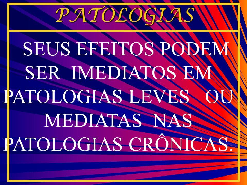 SEUS EFEITOS PODEM SER IMEDIATOS EM PATOLOGIAS LEVES OU MEDIATAS NAS PATOLOGIAS CRÔNICAS. PATOLOGIAS