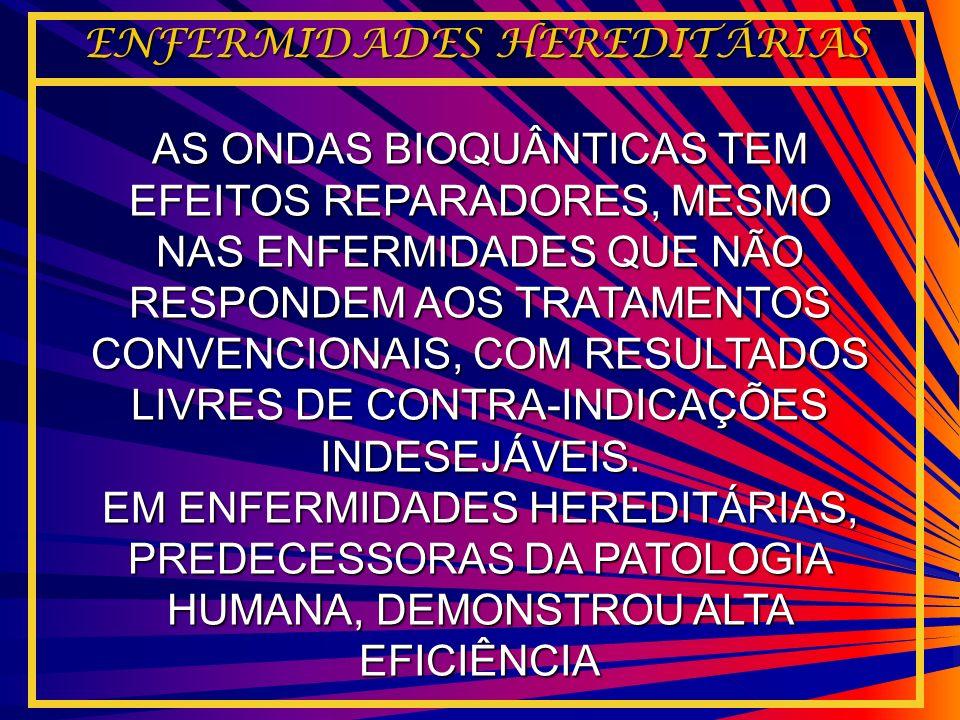 AS ONDAS BIOQUÂNTICAS TEM EFEITOS REPARADORES, MESMO NAS ENFERMIDADES QUE NÃO RESPONDEM AOS TRATAMENTOS CONVENCIONAIS, COM RESULTADOS LIVRES DE CONTRA