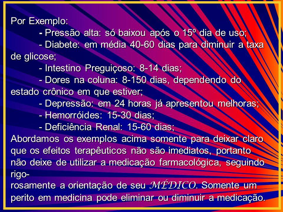 Por Exemplo: - Pressão alta: só baixou após o 15º dia de uso; - Diabete: em média 40-60 dias para diminuir a taxa de glicose; - Intestino Preguiçoso: