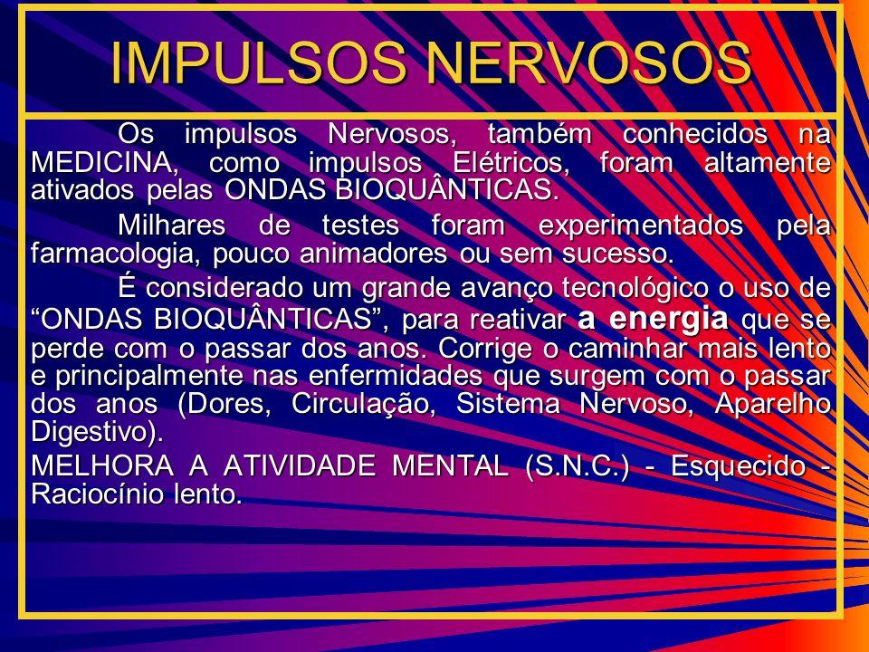 IMPULSOS NERVOSOS Os impulsos Nervosos, também conhecidos na MEDICINA, como impulsos Elétricos, foram altamente ativados pelas ONDAS BIOQUÂNTICAS. Mil