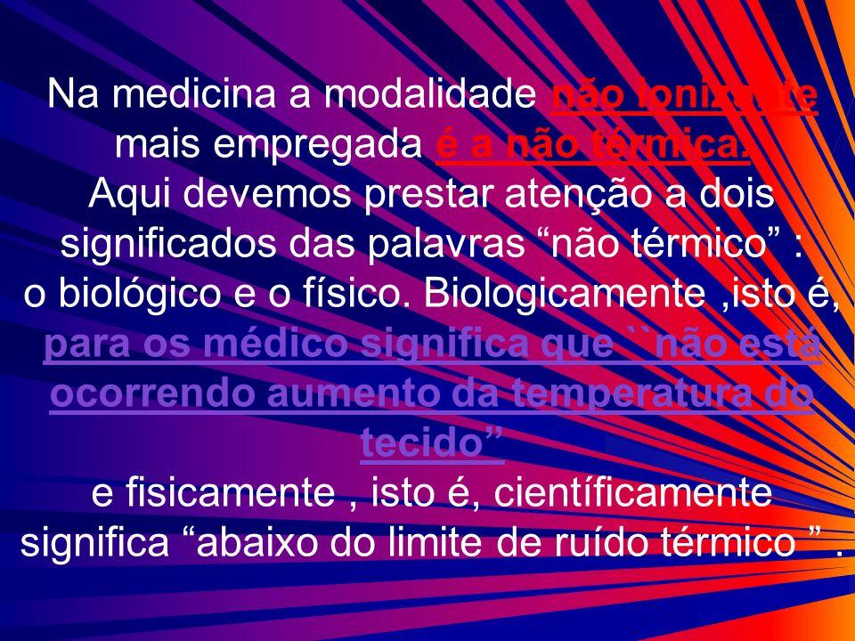 Na medicina a modalidade não ionizante mais empregada é a não térmica. Aqui devemos prestar atenção a dois significados das palavras não térmico : o b