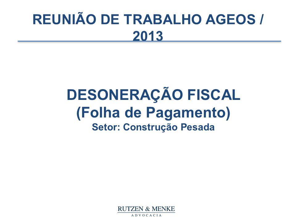 REUNIÃO DE TRABALHO AGEOS / 2013 DESONERAÇÃO FISCAL (Folha de Pagamento) Setor: Construção Pesada