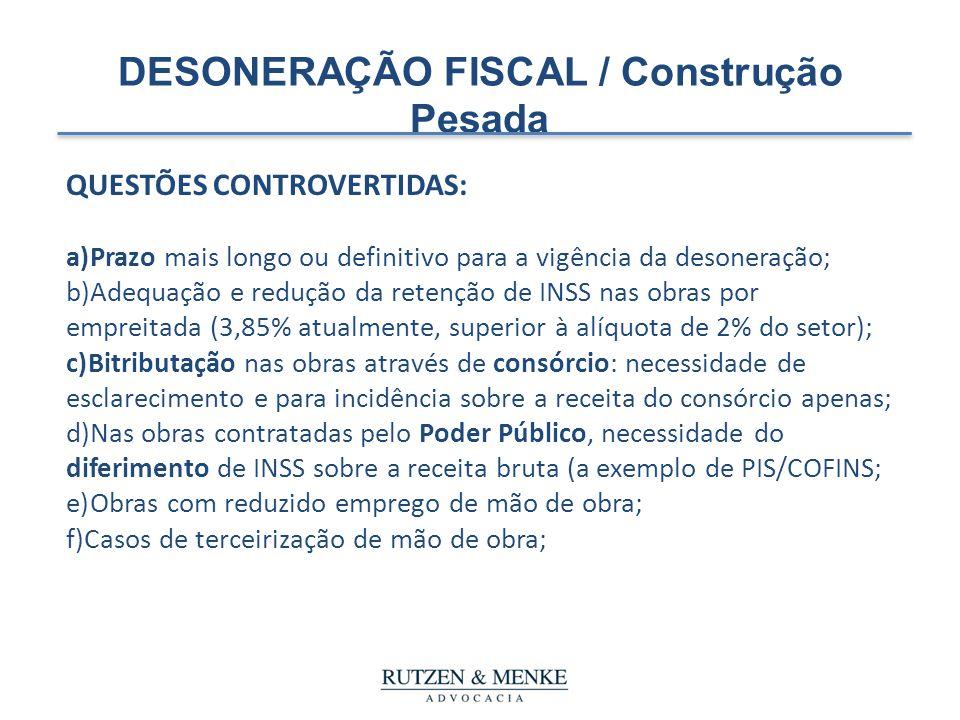 DESONERAÇÃO FISCAL / Construção Pesada QUESTÕES CONTROVERTIDAS: a)Prazo mais longo ou definitivo para a vigência da desoneração; b)Adequação e redução