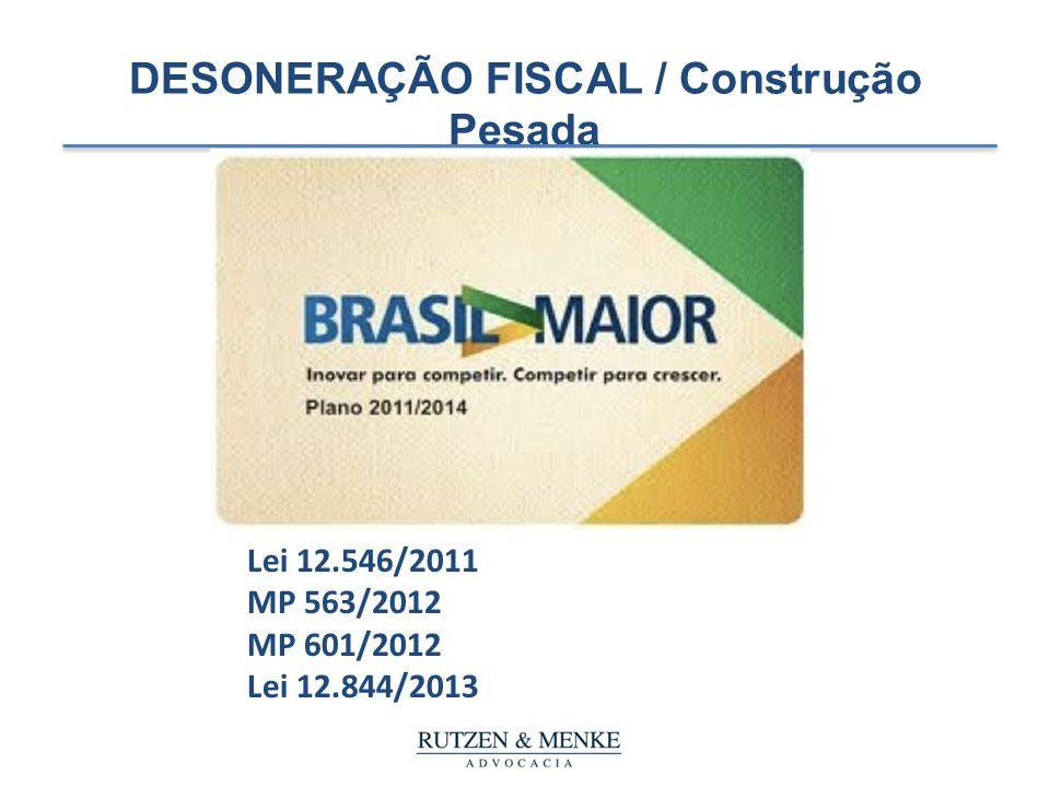 DESONERAÇÃO FISCAL / Construção Pesada Lei 12.546/2011 MP 563/2012 MP 601/2012 Lei 12.844/2013