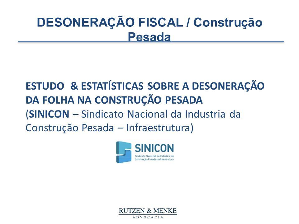 DESONERAÇÃO FISCAL / Construção Pesada ESTUDO & ESTATÍSTICAS SOBRE A DESONERAÇÃO DA FOLHA NA CONSTRUÇÃO PESADA (SINICON – Sindicato Nacional da Indust