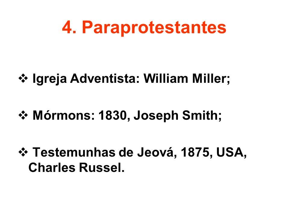 4. Paraprotestantes Igreja Adventista: William Miller; Mórmons: 1830, Joseph Smith; Testemunhas de Jeová, 1875, USA, Charles Russel.