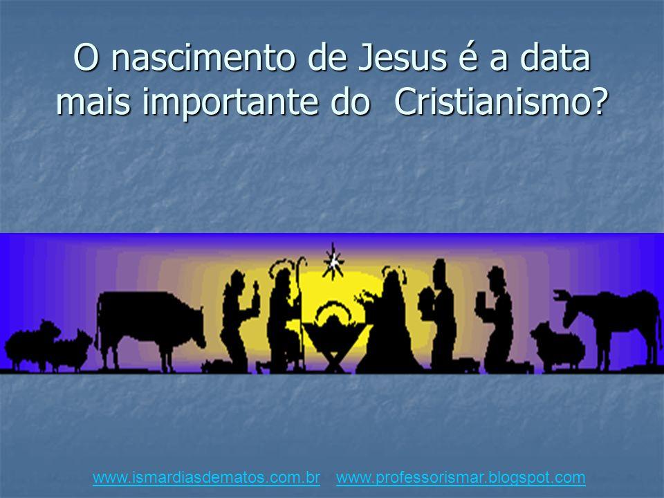 O nascimento de Jesus é a data mais importante do Cristianismo? www.ismardiasdematos.com.brwww.ismardiasdematos.com.br www.professorismar.blogspot.com